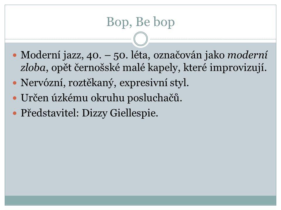 Bop, Be bop Moderní jazz, 40. – 50. léta, označován jako moderní zloba, opět černošské malé kapely, které improvizují. Nervózní, roztěkaný, expresivní