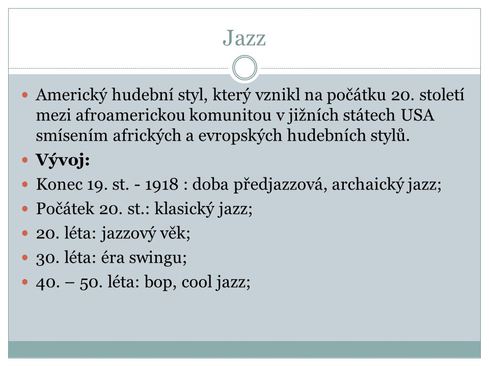 Jazz Americký hudební styl, který vznikl na počátku 20. století mezi afroamerickou komunitou v jižních státech USA smísením afrických a evropských hud