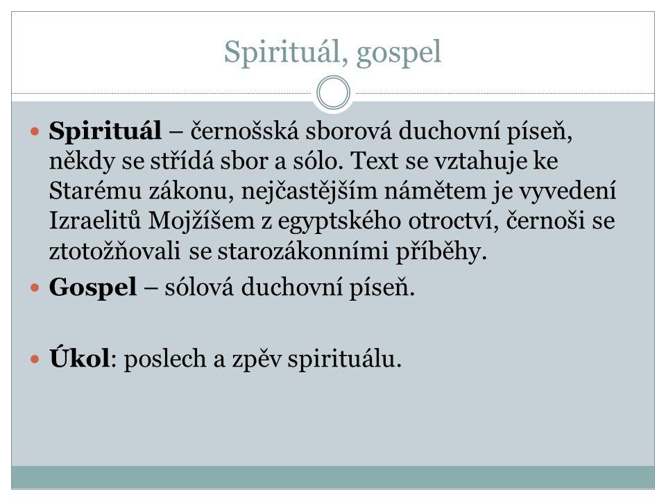 Spirituál, gospel Spirituál – černošská sborová duchovní píseň, někdy se střídá sbor a sólo. Text se vztahuje ke Starému zákonu, nejčastějším námětem