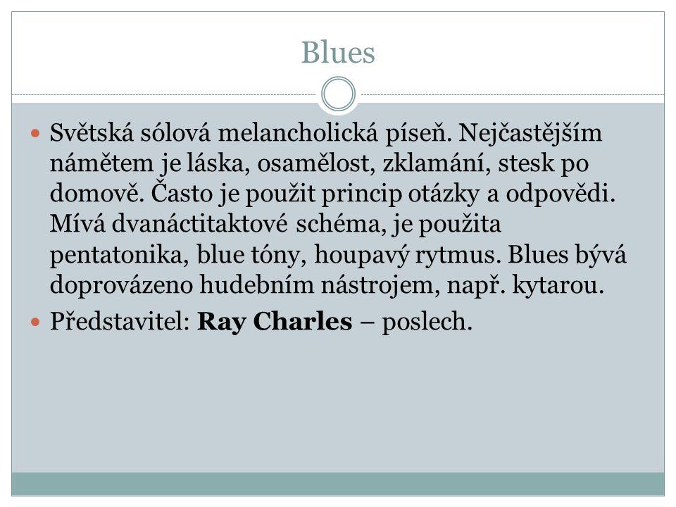 Blues Světská sólová melancholická píseň. Nejčastějším námětem je láska, osamělost, zklamání, stesk po domově. Často je použit princip otázky a odpově