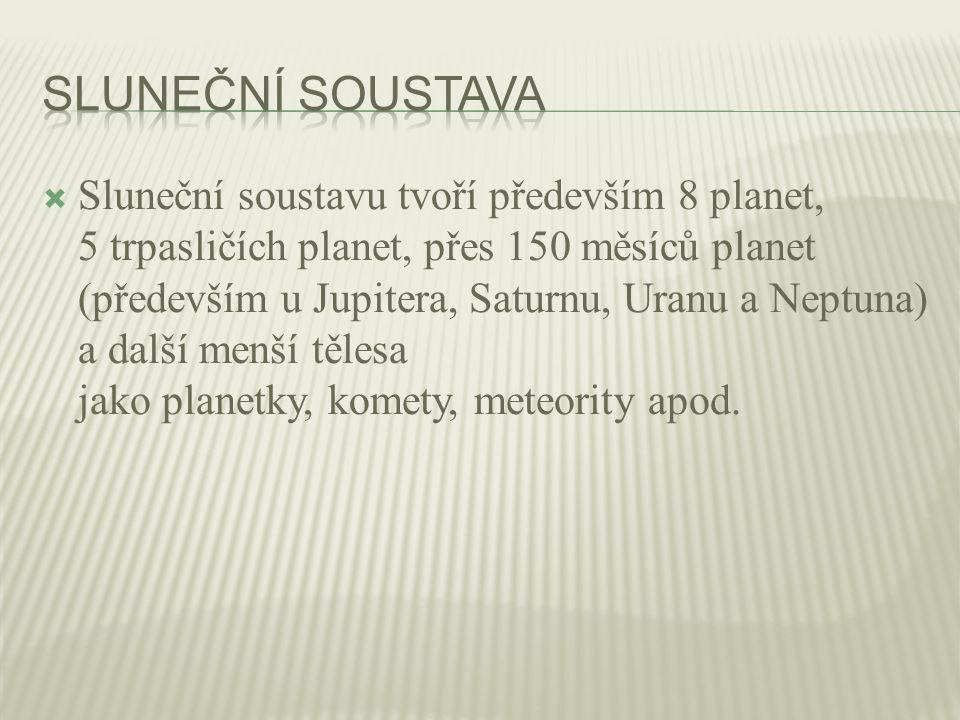  Sluneční soustavu tvoří především 8 planet, 5 trpasličích planet, přes 150 měsíců planet (především u Jupitera, Saturnu, Uranu a Neptuna) a další menší tělesa jako planetky, komety, meteority apod.