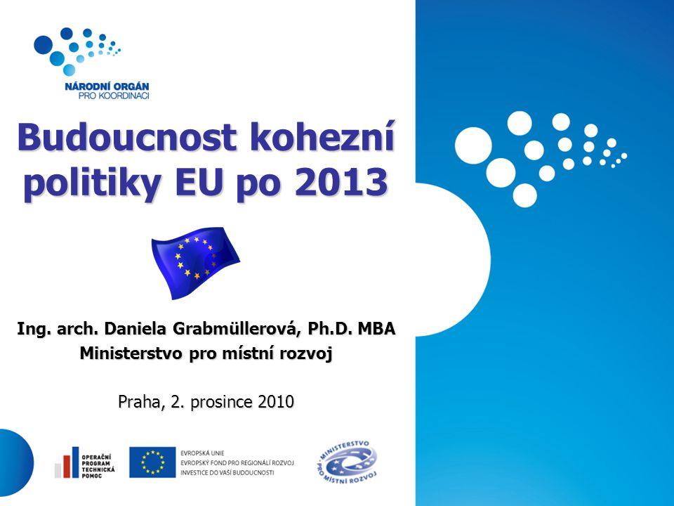 1 Budoucnost kohezní politiky EU po 2013 Ing. arch. Daniela Grabmüllerová, Ph.D. MBA Ministerstvo pro místní rozvoj Praha, 2. prosince 2010
