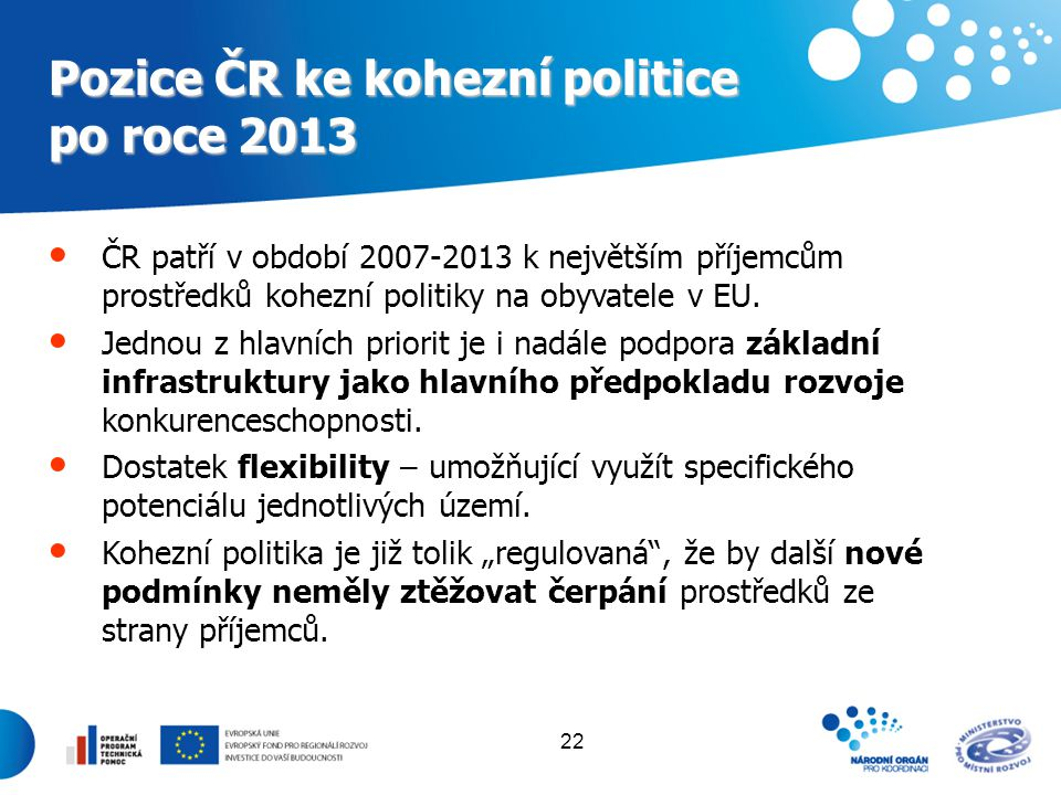 22 Pozice ČR ke kohezní politice po roce 2013 ČR patří v období 2007-2013 k největším příjemcům prostředků kohezní politiky na obyvatele v EU. Jednou