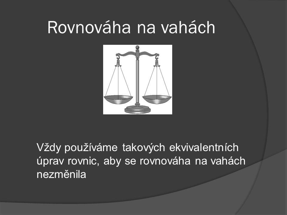 Rovnováha na vahách Vždy používáme takových ekvivalentních úprav rovnic, aby se rovnováha na vahách nezměnila