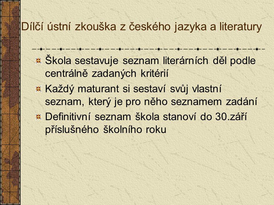 Dílčí ústní zkouška z českého jazyka a literatury Škola sestavuje seznam literárních děl podle centrálně zadaných kritérií Každý maturant si sestaví svůj vlastní seznam, který je pro něho seznamem zadání Definitivní seznam škola stanoví do 30.září příslušného školního roku