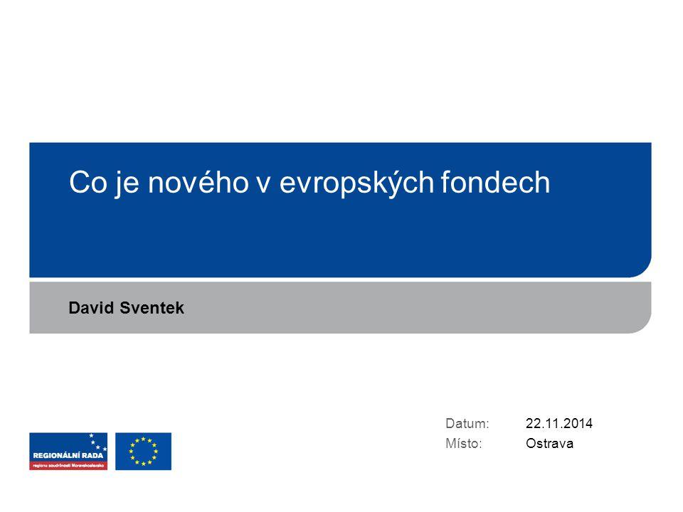 Co je nového v evropských fondech Datum: Místo: 22.11.2014 Ostrava David Sventek