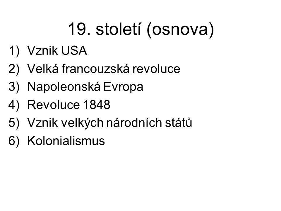 19. století (osnova) 1)Vznik USA 2)Velká francouzská revoluce 3)Napoleonská Evropa 4)Revoluce 1848 5)Vznik velkých národních států 6)Kolonialismus