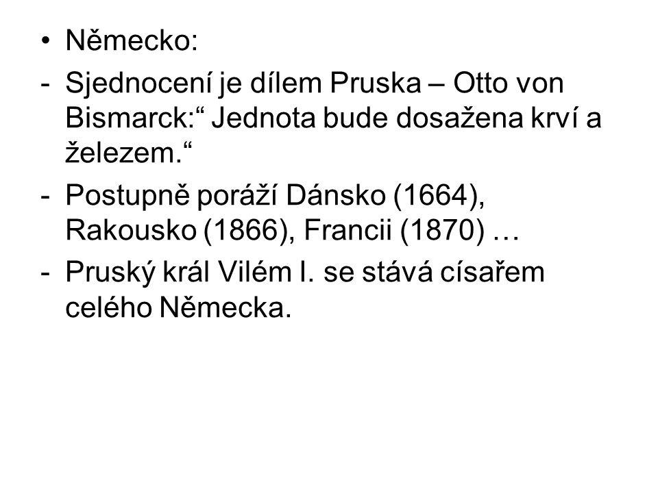 Německo: -Sjednocení je dílem Pruska – Otto von Bismarck: Jednota bude dosažena krví a železem. -Postupně poráží Dánsko (1664), Rakousko (1866), Francii (1870) … -Pruský král Vilém I.