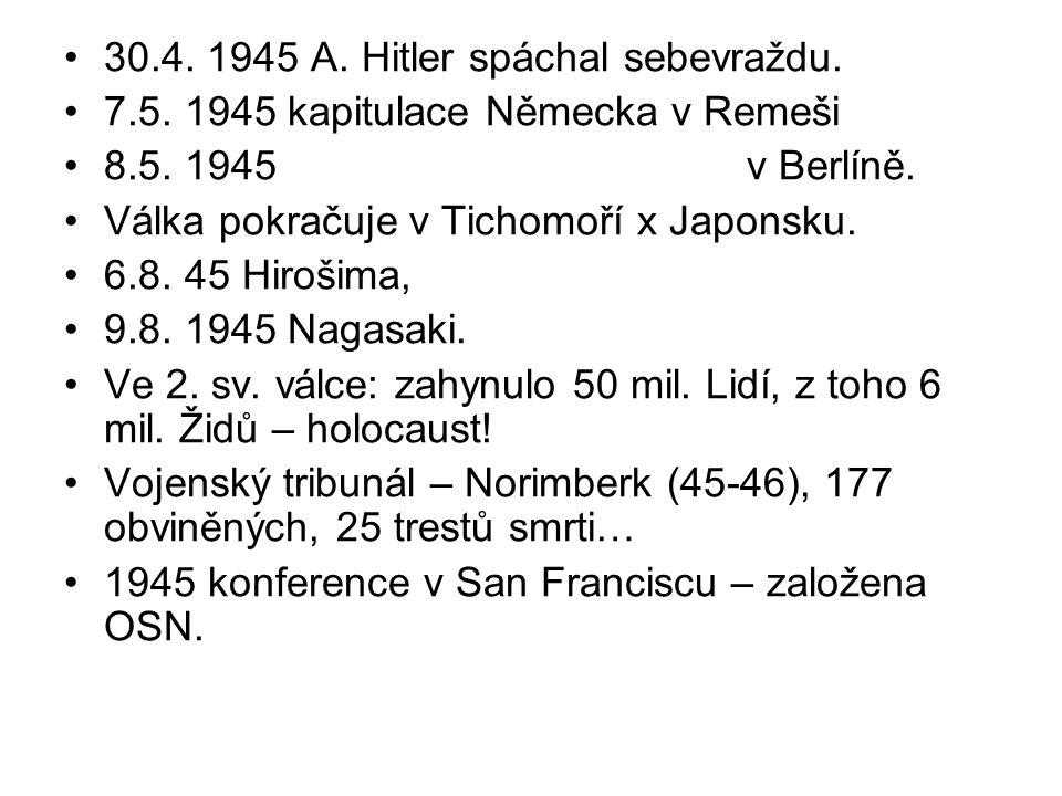 30.4. 1945 A. Hitler spáchal sebevraždu. 7.5. 1945 kapitulace Německa v Remeši 8.5. 1945 v Berlíně. Válka pokračuje v Tichomoří x Japonsku. 6.8. 45 Hi
