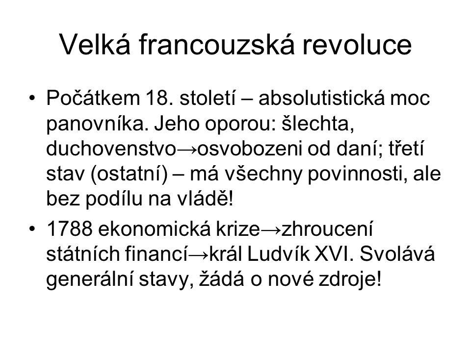 Velká francouzská revoluce Počátkem 18. století – absolutistická moc panovníka. Jeho oporou: šlechta, duchovenstvo→osvobozeni od daní; třetí stav (ost