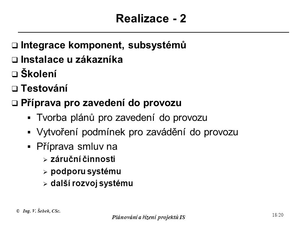 © Ing. V. Šebek, CSc. Plánování a řízení projektů IS 18/20 Realizace - 2  Integrace komponent, subsystémů  Instalace u zákazníka  Školení  Testová