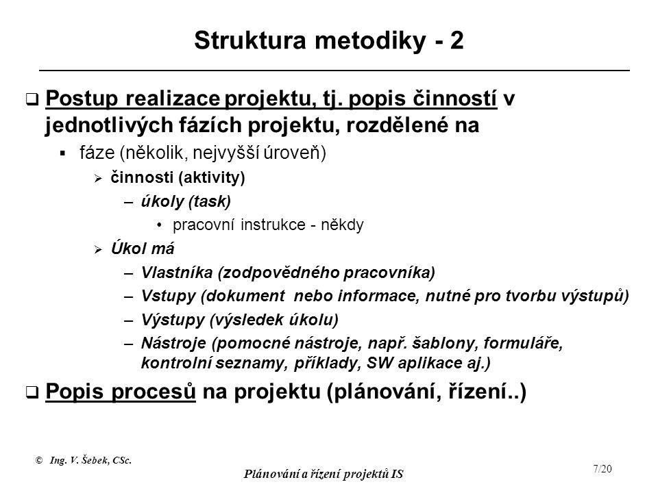 © Ing. V. Šebek, CSc. Plánování a řízení projektů IS 7/20 Struktura metodiky - 2  Postup realizace projektu, tj. popis činností v jednotlivých fázích