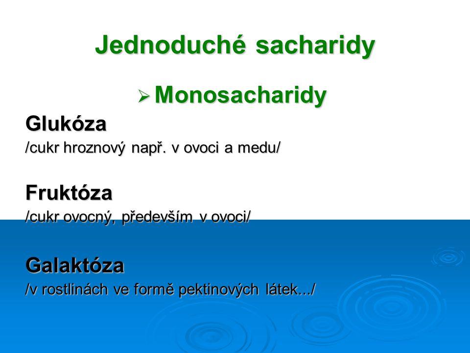 Jednoduché sacharidy  Monosacharidy Glukóza /cukr hroznový např. v ovoci a medu/ Fruktóza /cukr ovocný, především v ovoci/ Galaktóza /v rostlinách ve