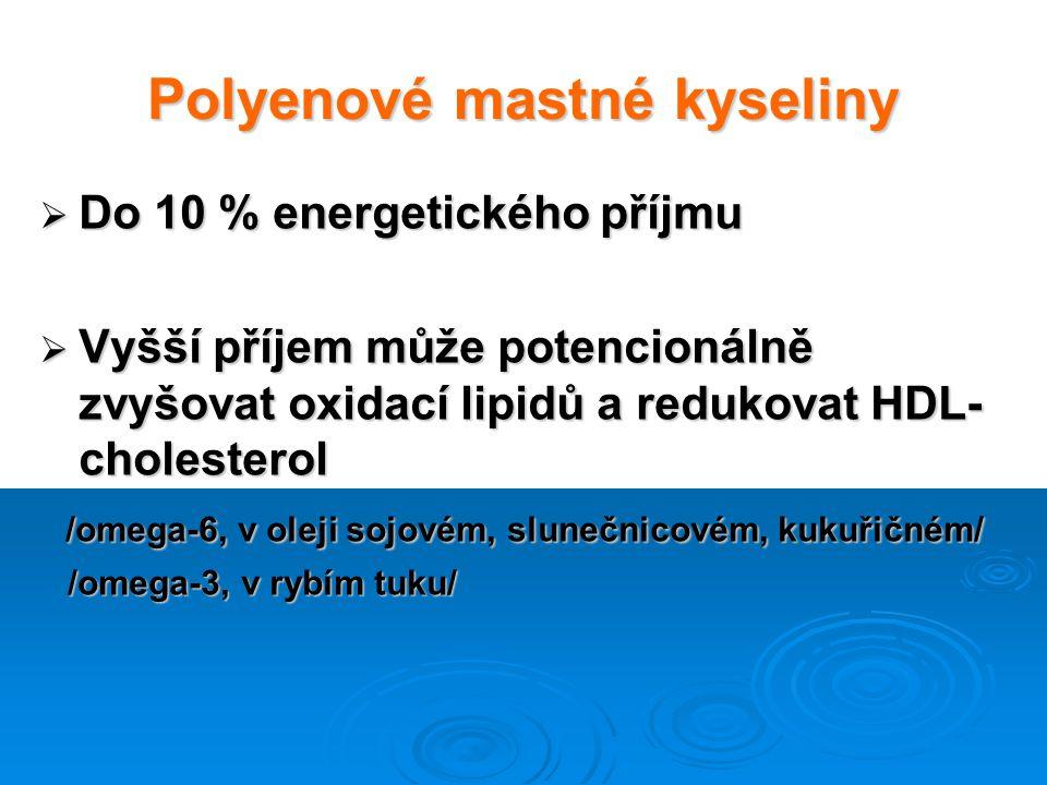 Polyenové mastné kyseliny  Do 10 % energetického příjmu  Vyšší příjem může potencionálně zvyšovat oxidací lipidů a redukovat HDL- cholesterol /omega