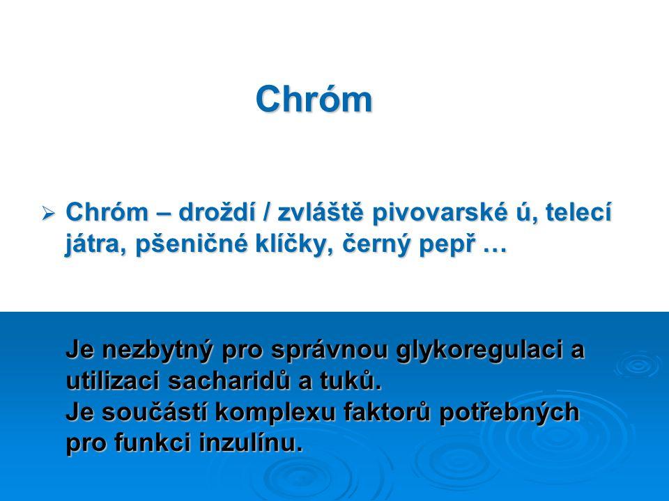 Chróm  Chróm – droždí / zvláště pivovarské ú, telecí játra, pšeničné klíčky, černý pepř … Je nezbytný pro správnou glykoregulaci a utilizaci sacharidů a tuků.