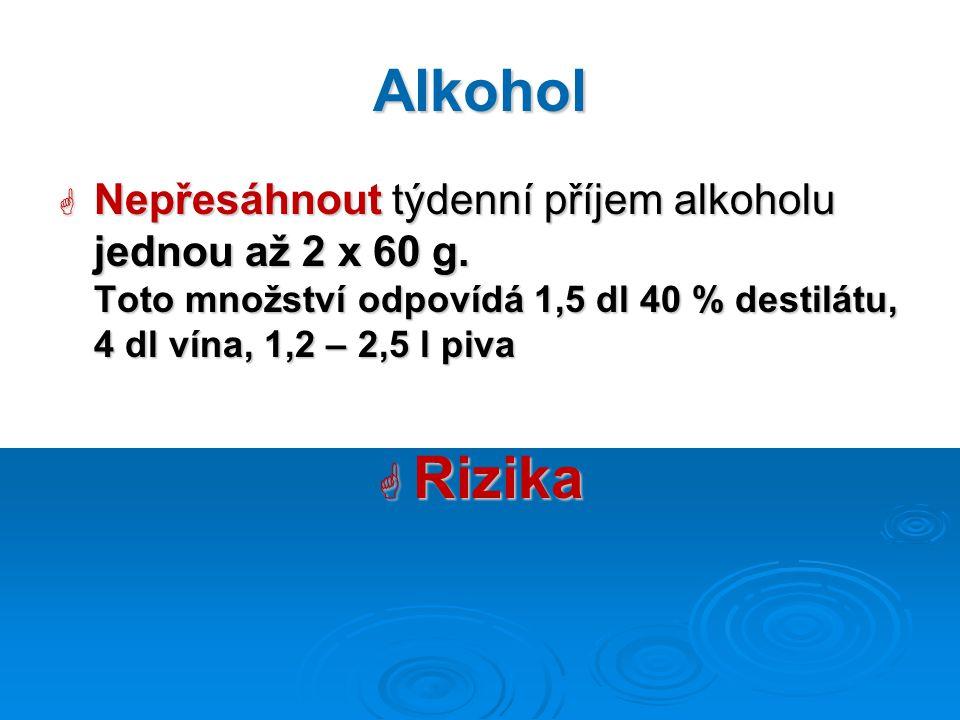 Alkohol  Nepřesáhnout týdenní příjem alkoholu jednou až 2 x 60 g. Toto množství odpovídá 1,5 dl 40 % destilátu, 4 dl vína, 1,2 – 2,5 l piva  Rizika