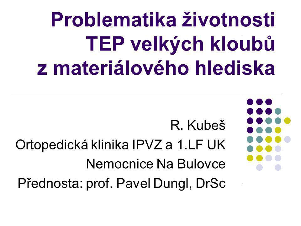 Problematika životnosti TEP velkých kloubů z materiálového hlediska R. Kubeš Ortopedická klinika IPVZ a 1.LF UK Nemocnice Na Bulovce Přednosta: prof.