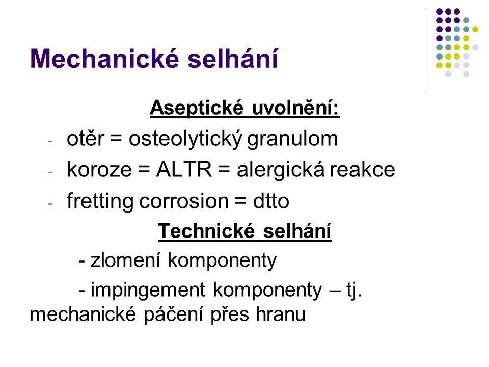 Mechanické selhání Aseptické uvolnění: - otěr = osteolytický granulom - koroze = ALTR = alergická reakce - fretting corrosion = dtto Technické selhání