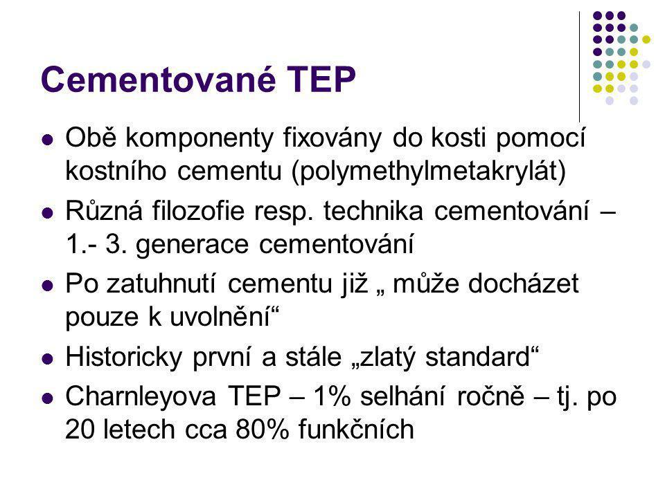 Cementované TEP Obě komponenty fixovány do kosti pomocí kostního cementu (polymethylmetakrylát) Různá filozofie resp. technika cementování – 1.- 3. ge