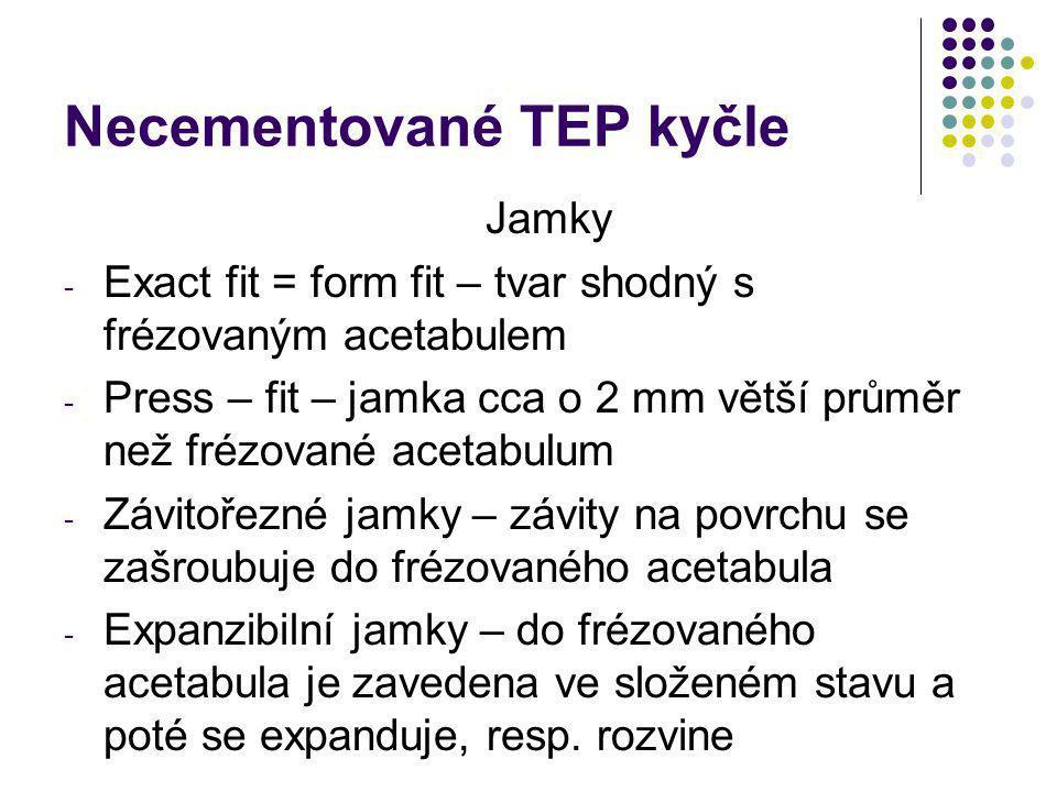 Necementované TEP kyčle Jamky - Exact fit = form fit – tvar shodný s frézovaným acetabulem - Press – fit – jamka cca o 2 mm větší průměr než frézované