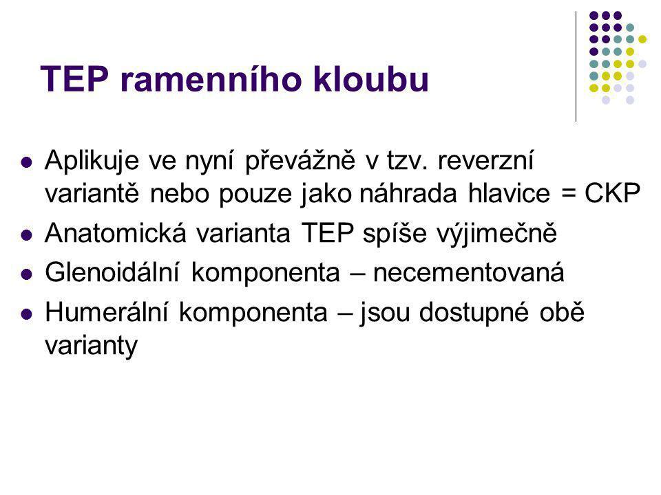 TEP ramenního kloubu Aplikuje ve nyní převážně v tzv. reverzní variantě nebo pouze jako náhrada hlavice = CKP Anatomická varianta TEP spíše výjimečně
