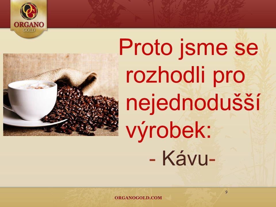 9 Proto jsme se rozhodli pro nejednodušší výrobek: - Kávu -