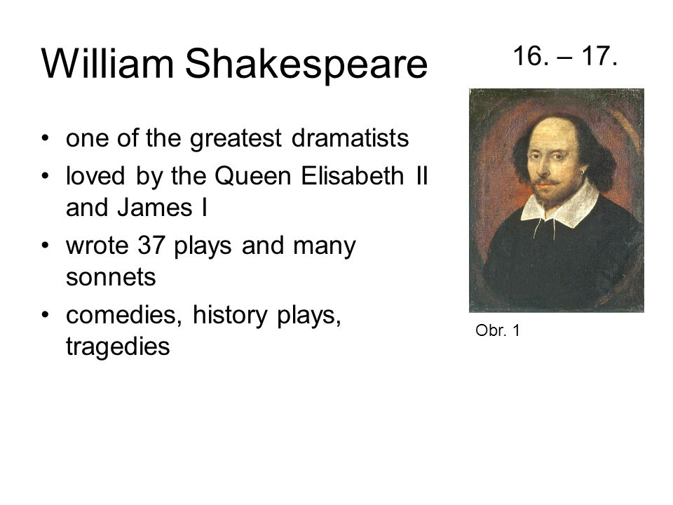 William Shakespeare 16. – 17. one of the greatest dramatists loved by the Queen Elisabeth II and James I wrote 37 plays and many sonnets comedies, his
