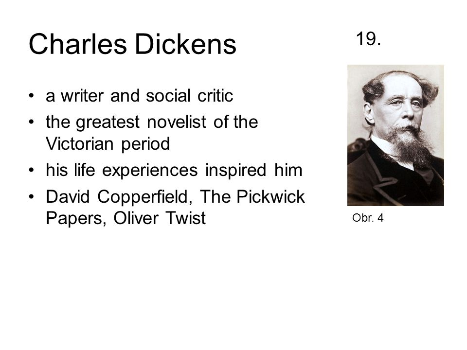 Charles Dickens 19. a writer and social critic the greatest novelist of the Victorian period his life experiences inspired him David Copperfield, The