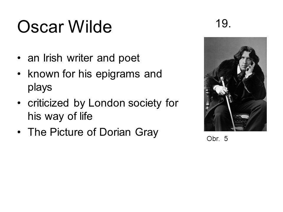 Oscar Wilde 19. an Irish writer and poet known for his epigrams and plays criticized by London society for his way of life The Picture of Dorian Gray