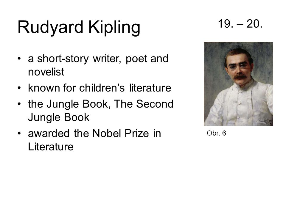 Rudyard Kipling 19. – 20. a short-story writer, poet and novelist known for children's literature the Jungle Book, The Second Jungle Book awarded the