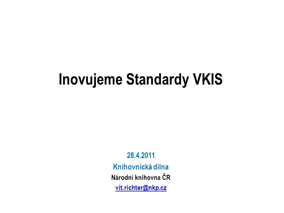 Inovujeme Standardy VKIS 28.4.2011 Knihovnická dílna Národní knihovna ČR vit.richter@nkp.cz