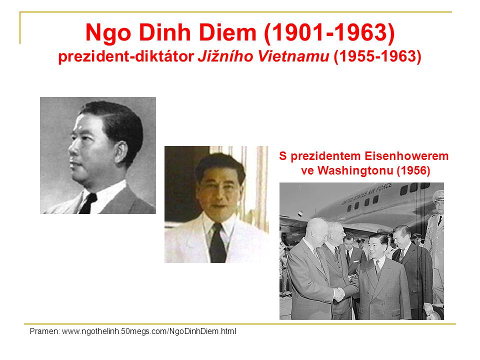 Ngo Dinh Diem (1901-1963) prezident-diktátor Jižního Vietnamu (1955-1963) S prezidentem Eisenhowerem ve Washingtonu (1956) Pramen: www.ngothelinh.50megs.com/NgoDinhDiem.html