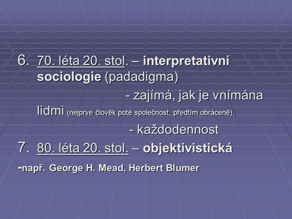 6. 70. léta 20. stol. – interpretativní sociologie (padadigma) - zajímá, jak je vnímána lidmi (nejprve člověk poté společnost, předtím obráceně), - za