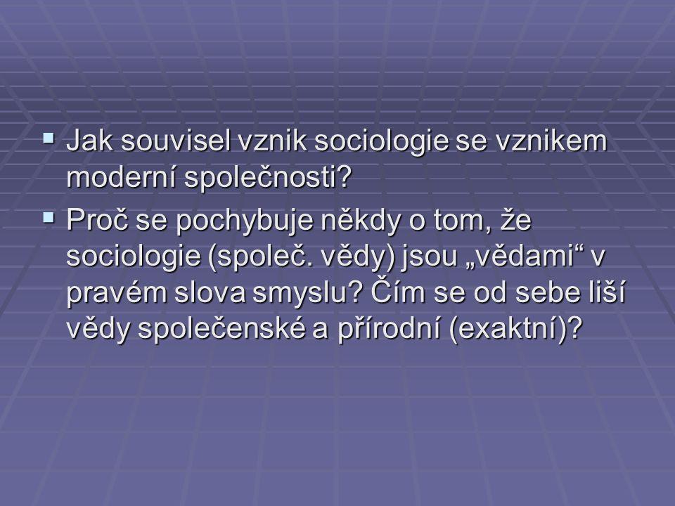 """ Jak souvisel vznik sociologie se vznikem moderní společnosti?  Proč se pochybuje někdy o tom, že sociologie (společ. vědy) jsou """"vědami"""" v pravém s"""