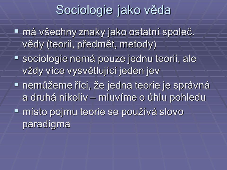 Sociologie jako věda  má všechny znaky jako ostatní společ. vědy (teorii, předmět, metody)  sociologie nemá pouze jednu teorii, ale vždy více vysvět