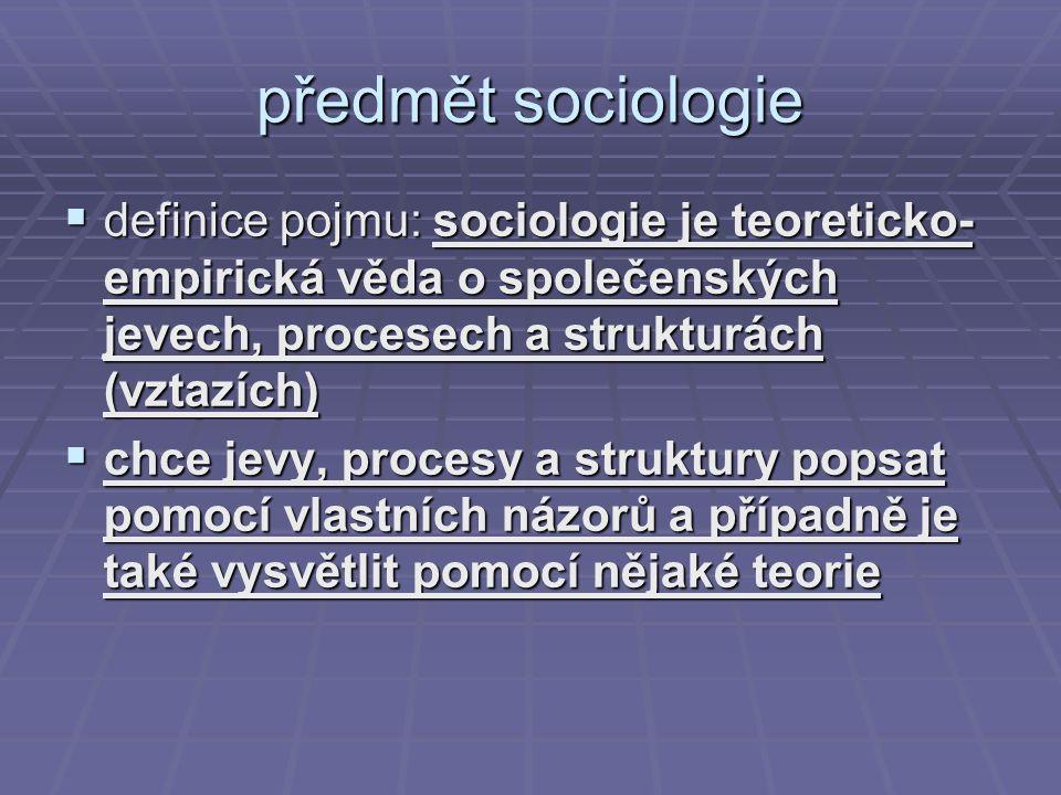 předmět sociologie  definice pojmu: sociologie je teoreticko- empirická věda o společenských jevech, procesech a strukturách (vztazích)  chce jevy,