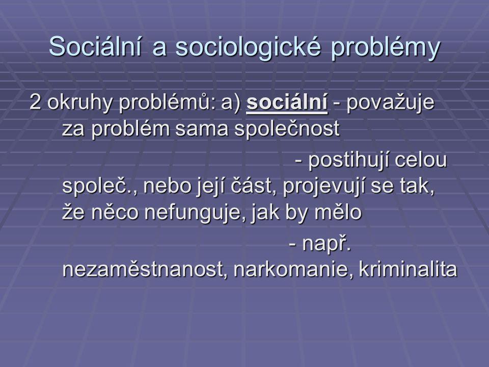 Sociální a sociologické problémy 2 okruhy problémů: a) sociální - považuje za problém sama společnost - postihují celou společ., nebo její část, proje