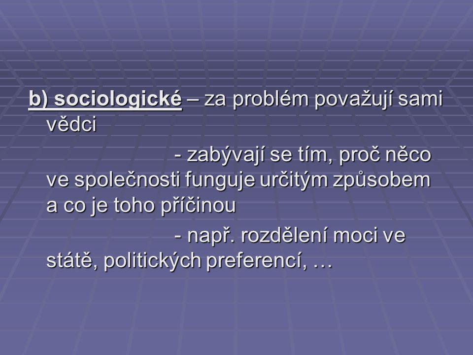 b) sociologické – za problém považují sami vědci - zabývají se tím, proč něco ve společnosti funguje určitým způsobem a co je toho příčinou - zabývají