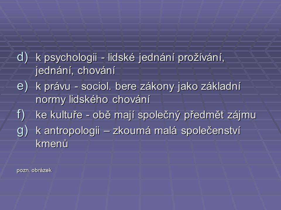 d) k psychologii - lidské jednání prožívání, jednání, chování e) k právu - sociol. bere zákony jako základní normy lidského chování f) ke kultuře - ob
