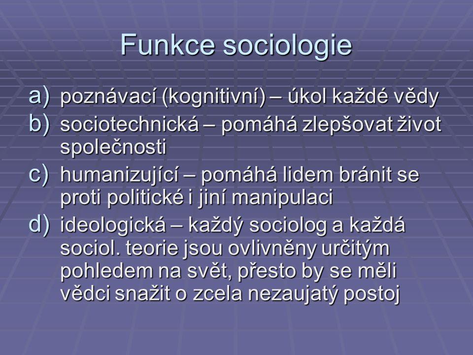 Funkce sociologie a) poznávací (kognitivní) – úkol každé vědy b) sociotechnická – pomáhá zlepšovat život společnosti c) humanizující – pomáhá lidem br
