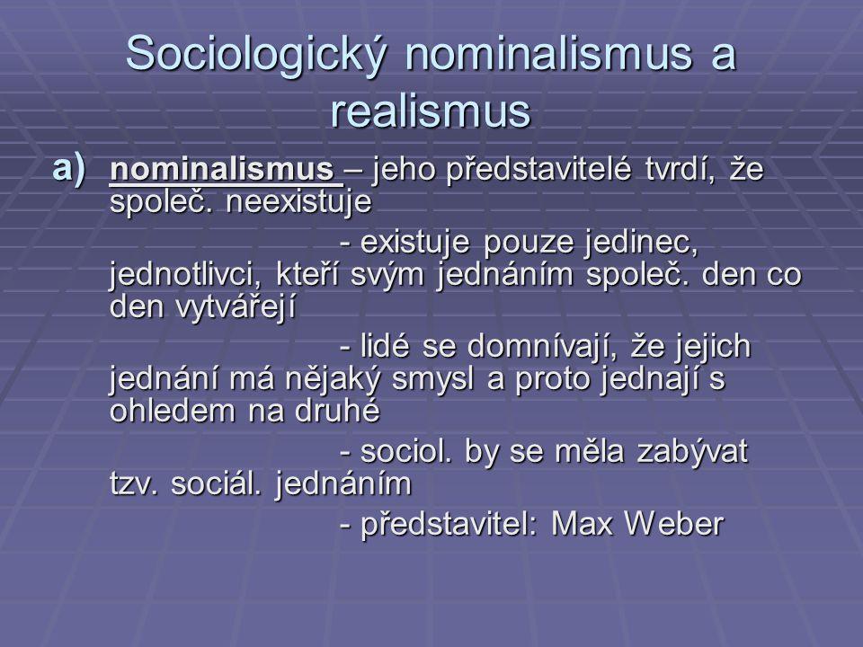 Sociologický nominalismus a realismus a) nominalismus – jeho představitelé tvrdí, že společ. neexistuje - existuje pouze jedinec, jednotlivci, kteří s