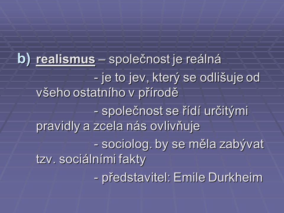 b) realismus – společnost je reálná - je to jev, který se odlišuje od všeho ostatního v přírodě - je to jev, který se odlišuje od všeho ostatního v př