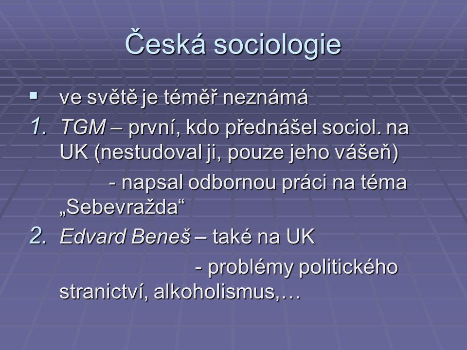 Česká sociologie  ve světě je téměř neznámá 1. TGM – první, kdo přednášel sociol. na UK (nestudoval ji, pouze jeho vášeň) - napsal odbornou práci na