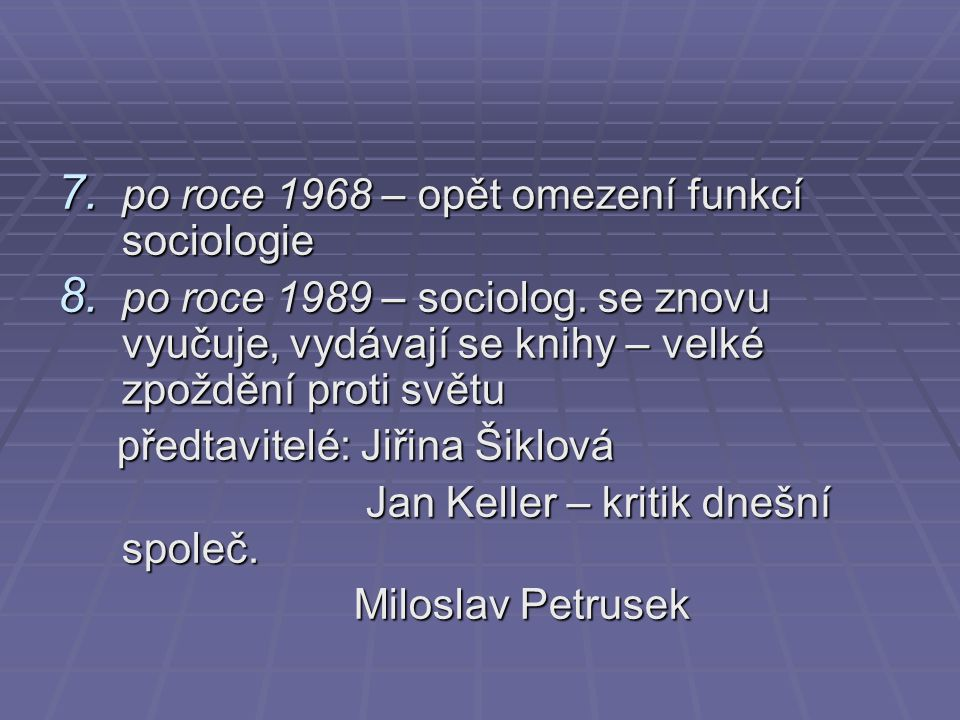 7. po roce 1968 – opět omezení funkcí sociologie 8. po roce 1989 – sociolog. se znovu vyučuje, vydávají se knihy – velké zpoždění proti světu předtavi