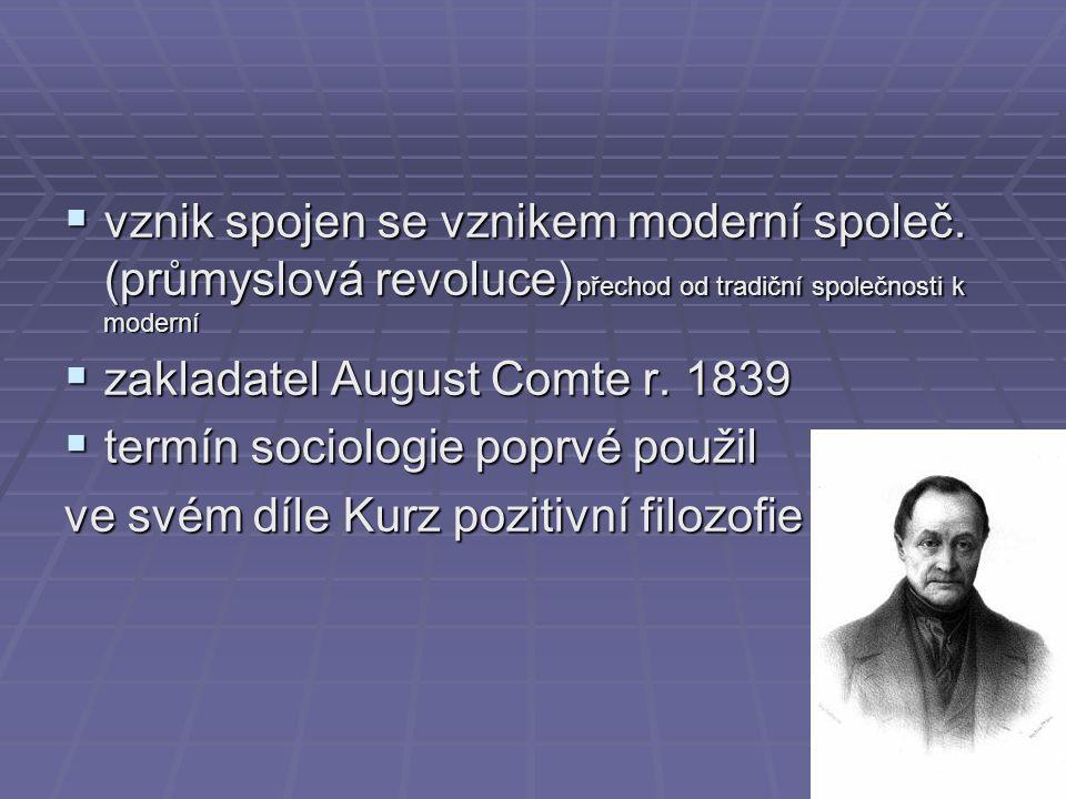  vznik spojen se vznikem moderní společ. (průmyslová revoluce) přechod od tradiční společnosti k moderní  zakladatel August Comte r. 1839  termín s
