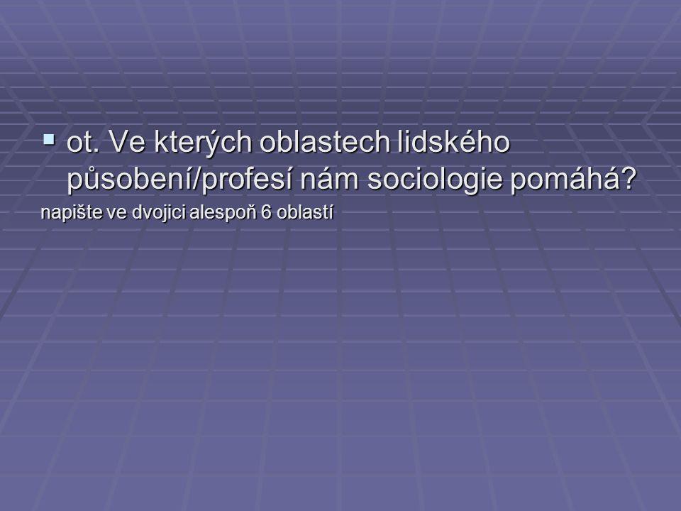  ot. Ve kterých oblastech lidského působení/profesí nám sociologie pomáhá? napište ve dvojici alespoň 6 oblastí