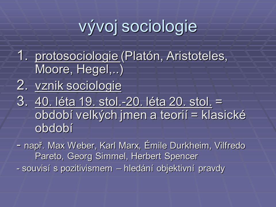 vývoj sociologie 1. protosociologie (Platón, Aristoteles, Moore, Hegel,..) 2. vznik sociologie 3. 40. léta 19. stol.-20. léta 20. stol. = období velký