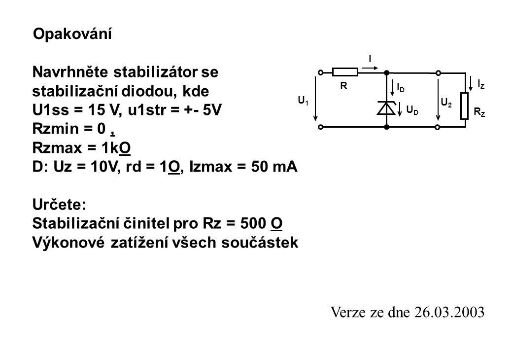 Opakování U1U1 R UDUD IDID I U2U2 RZRZ IZIZ Navrhněte stabilizátor se stabilizační diodou, kde U1ss = 15 V, u1str = +- 5V Rzmin = 0, Rzmax = 1kO D: Uz = 10V, rd = 1O, Izmax = 50 mA Určete: Stabilizační činitel pro Rz = 500 O Výkonové zatížení všech součástek Verze ze dne 26.03.2003
