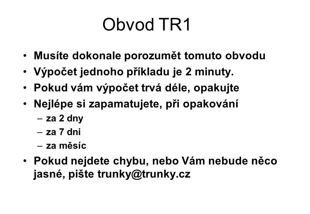 Obvod TR1 Musíte dokonale porozumět tomuto obvodu Výpočet jednoho příkladu je 2 minuty. Pokud vám výpočet trvá déle, opakujte Nejlépe si zapamatujete,