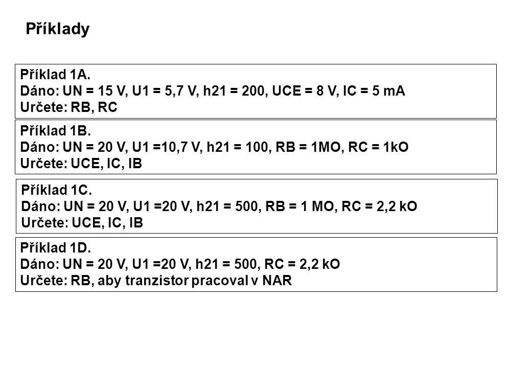 Řešení Řešení 1A: RC = (UN - UCE) / IC = (15 – 8) / 5 kO = 1,4 kO IB = IC / h21 = 5/200 mA = 25 uA RB = (U1 – UBE) / IB = (5,7 – 0,7) / 0,025 kO = 200 kO Řešení 1B: IB = (U1 – UBE) / RB = (10,7 – 0,7) / 1 uA = 10 uA IC = IB * h21 = 10 * 100 uA = 1 mA UCE = UN – IC * RC = 20 – 1*1 V = 19 V Řešení 1C: IB = (U1 – UBE) / RB = (20 – 0,7) / 1 uA = 19,3 uA = 20 uA IC = IB * h21 = 0.02 * 500 uA = 10 mA UCE = UN – IC * RC = 20 – 10 * 2,2 = 20-22 V = -2 V POZOR !.